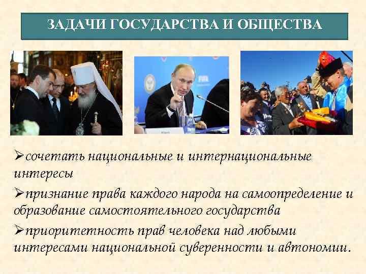 ЗАДАЧИ ГОСУДАРСТВА И ОБЩЕСТВА Øсочетать национальные и интернациональные интересы Øпризнание права каждого народа на