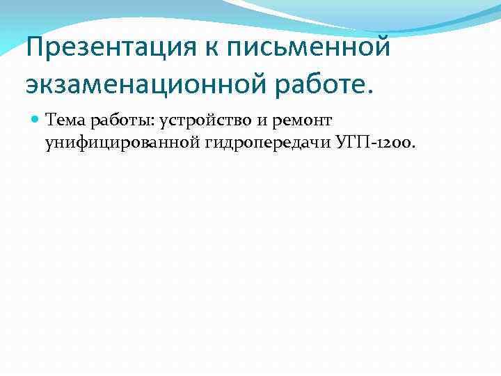 Презентация к письменной экзаменационной работе. Тема работы: устройство и ремонт унифицированной гидропередачи УГП 1200.