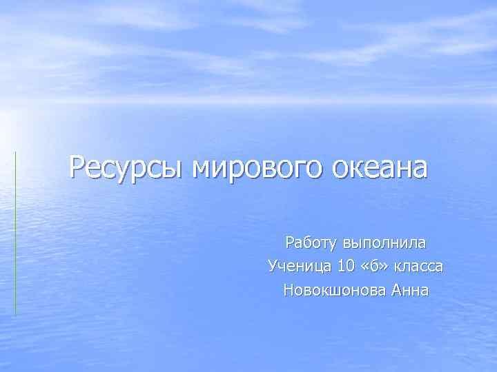 Ресурсы мирового океана Работу выполнила Ученица 10 «б» класса Новокшонова Анна