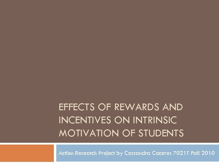 EFFECTS OF REWARDS AND INCENTIVES ON INTRINSIC MOTIVATION OF STUDENTS Action Research Project by