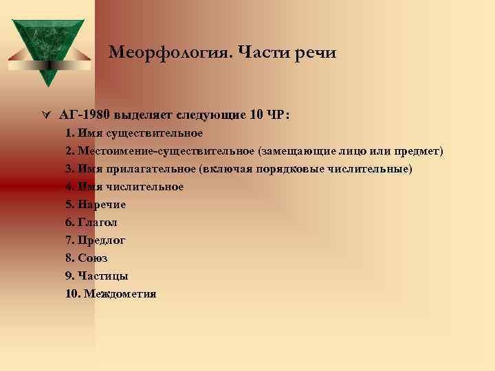 Меорфология. Части речи Ú АГ-1980 выделяет следующие 10 ЧР: 1. Имя существительное 2. Местоимение-существительное