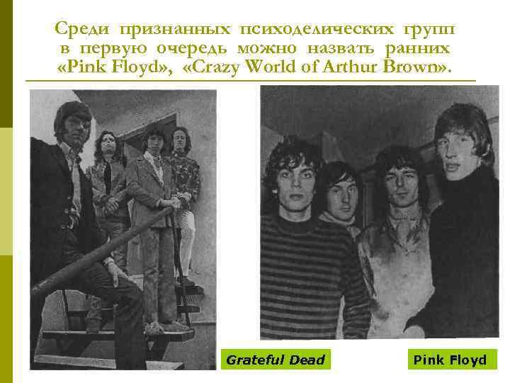 Среди признанных психоделических групп в первую очередь можно назвать ранних «Pink Floyd» , «Crazy