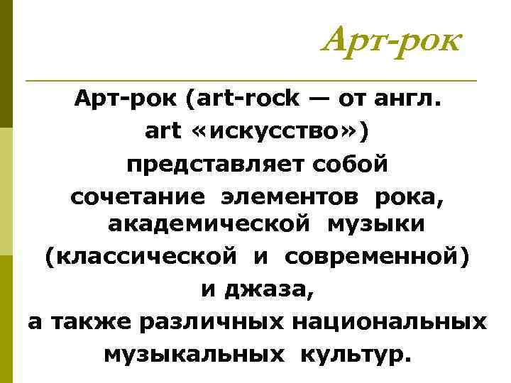 Арт-рок Арт рок (art rock — от англ. art «искусство» ) представляет собой сочетание