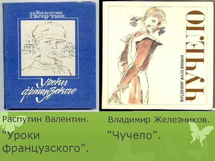 "Распутин Валентин. Владимир Железников. ""Уроки французского"". ""Чучело""."