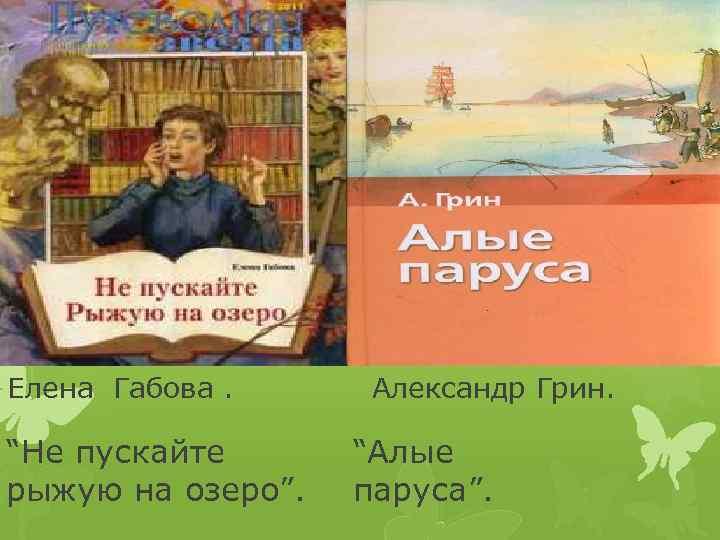 "Елена Габова. ""Не пускайте рыжую на озеро"". Александр Грин. ""Алые паруса""."