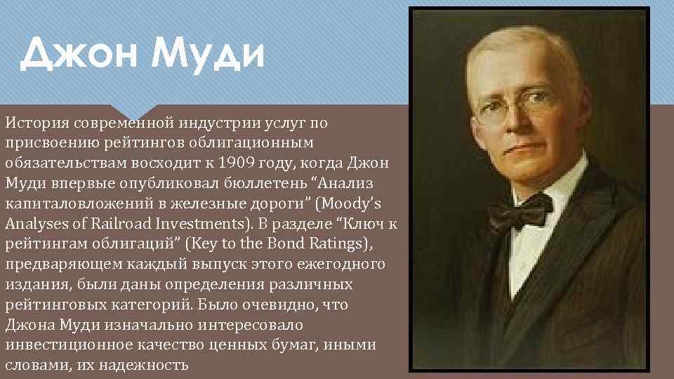 Джон Муди История современной индустрии услуг по присвоению рейтингов облигационным обязательствам восходит к 1909