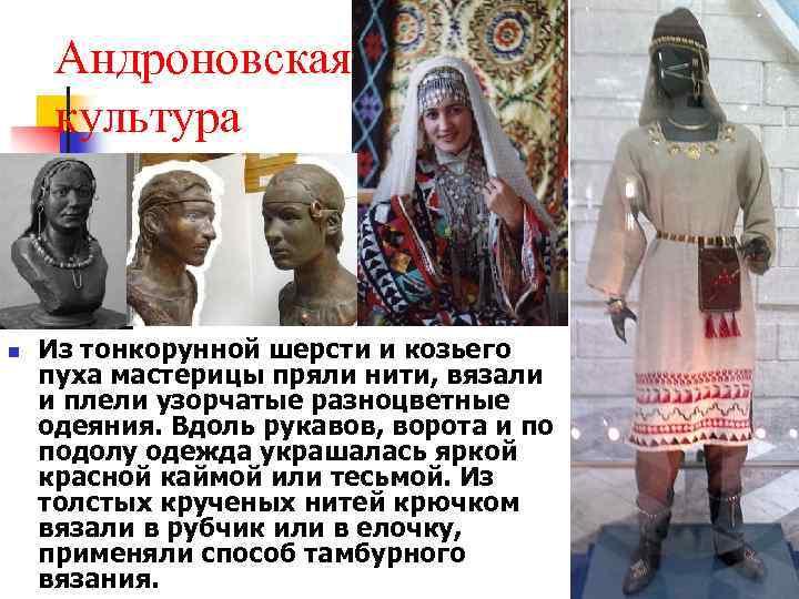 Андроновская культура n Из тонкорунной шерсти и козьего пуха мастерицы пряли нити, вязали и
