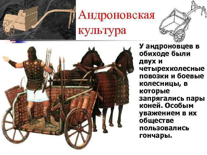 Андроновская культура n У андроновцев в обиходе были двух и четырехколесные повозки и боевые