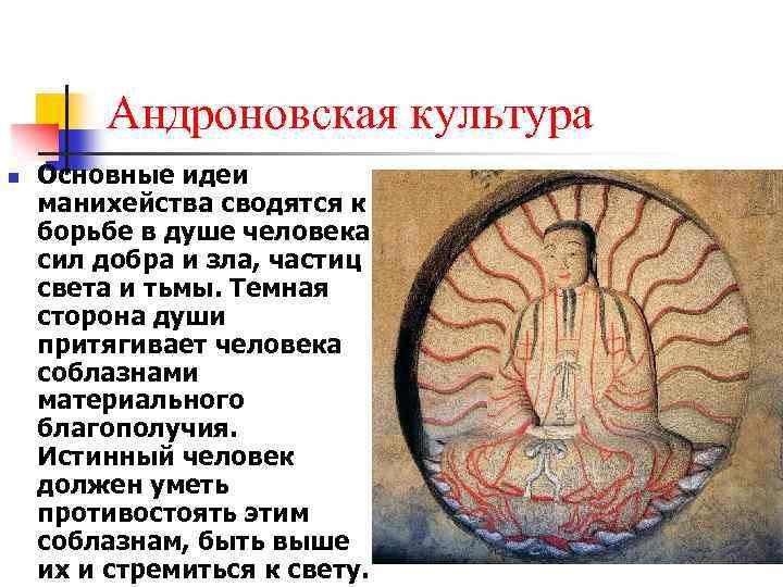 Андроновская культура n Основные идеи манихейства сводятся к борьбе в душе человека сил добра