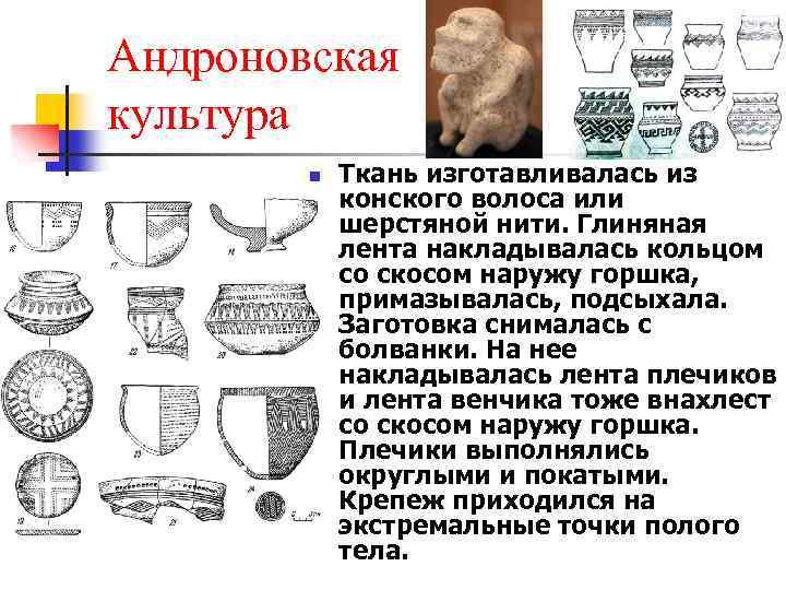 Андроновская культура n Ткань изготавливалась из конского волоса или шерстяной нити. Глиняная лента накладывалась