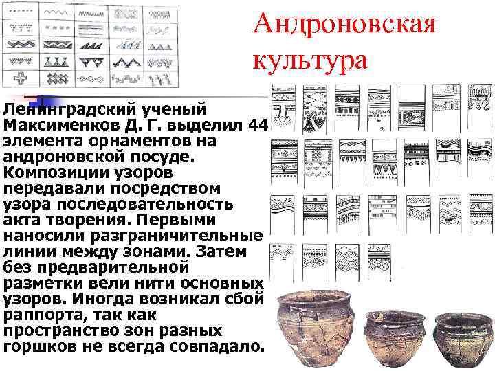 Андроновская культура Ленинградский ученый Максименков Д. Г. выделил 44 элемента орнаментов на андроновской посуде.