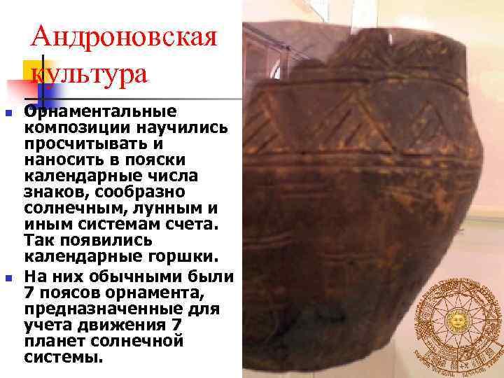 Андроновская культура n n Орнаментальные композиции научились просчитывать и наносить в пояски календарные числа