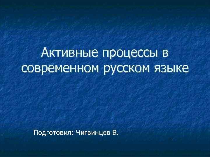 Активные процессы в современном русском языке Подготовил: Чигвинцев В.