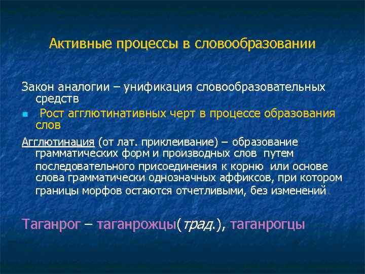 Активные процессы в словообразовании Закон аналогии – унификация словообразовательных средств Рост агглютинативных черт в