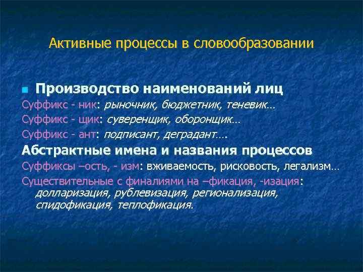 Активные процессы в словообразовании Производство наименований лиц Суффикс - ник: рыночник, бюджетник, теневик… Суффикс