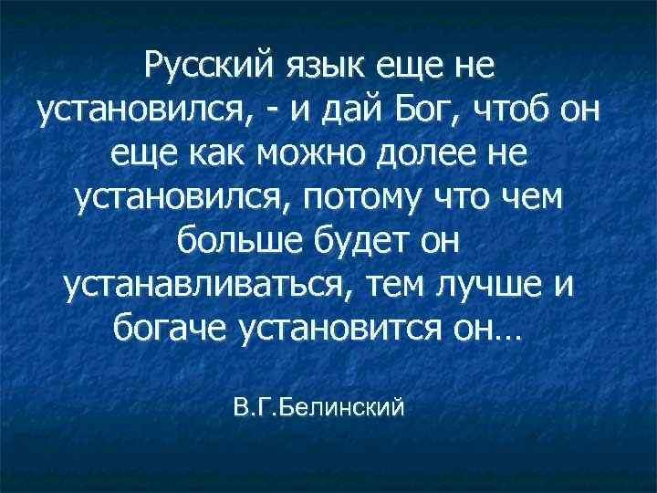 Русский язык еще не установился, - и дай Бог, чтоб он еще как можно