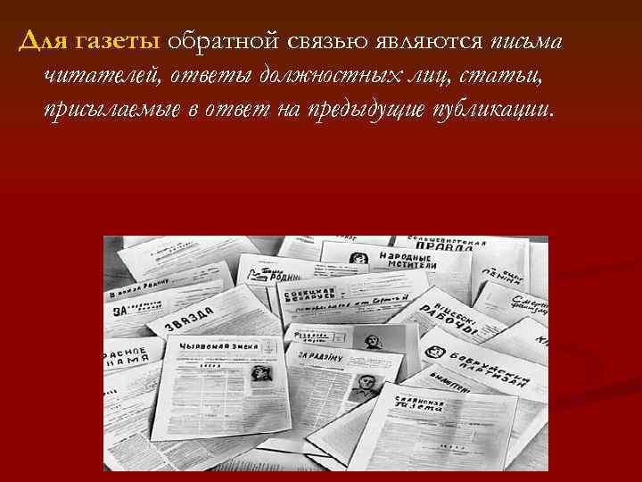 Для газеты обратной связью являются письма читателей, ответы должностных лиц, статьи, присылаемые в ответ