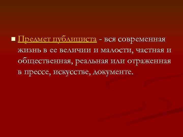 n Предмет публициста - вся современная жизнь в ее величии и малости, частная и