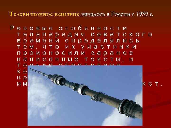 Телевизионное вещание началось в России с 1939 г. Речевые особенности телепередач советского времени определялись