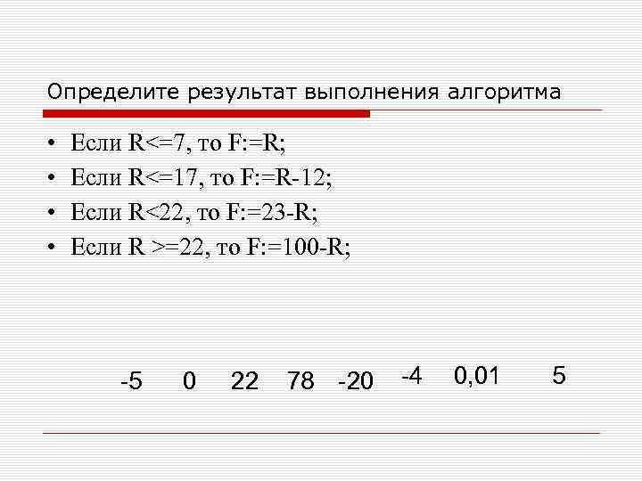 Определите результат выполнения алгоритма • • Если R<=7, то F: =R; Если R<=17, то