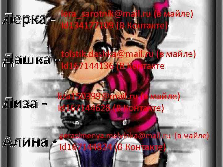 Лерка - lera_sarotnik@mail. ru (в майле) Id 134177109 (В Контакте) Дашка - tolstik. dashka@mail.
