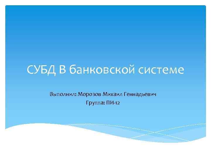 СУБД В банковской системе Выполнил: Морозов Михаил Геннадьевич Группа: ПИ-12