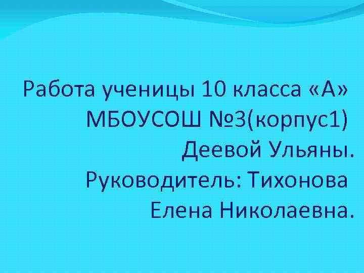 Работа ученицы 10 класса «А» МБОУСОШ № 3(корпус1) Деевой Ульяны. Руководитель: Тихонова Елена Николаевна.