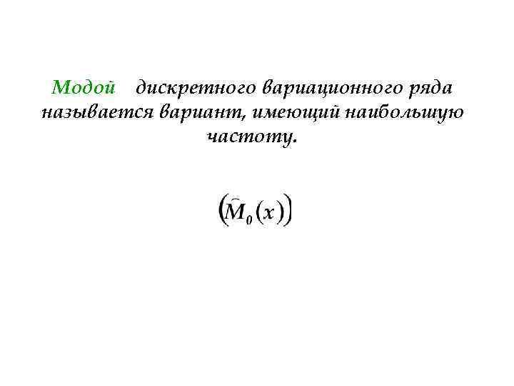 Модой дискретного вариационного ряда называется вариант, имеющий наибольшую частоту.