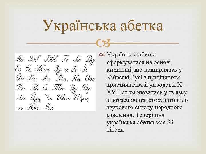 Українська абетка сформувалася на основі кирилиці, що поширилась у Київські Русі з прийняттям християнства
