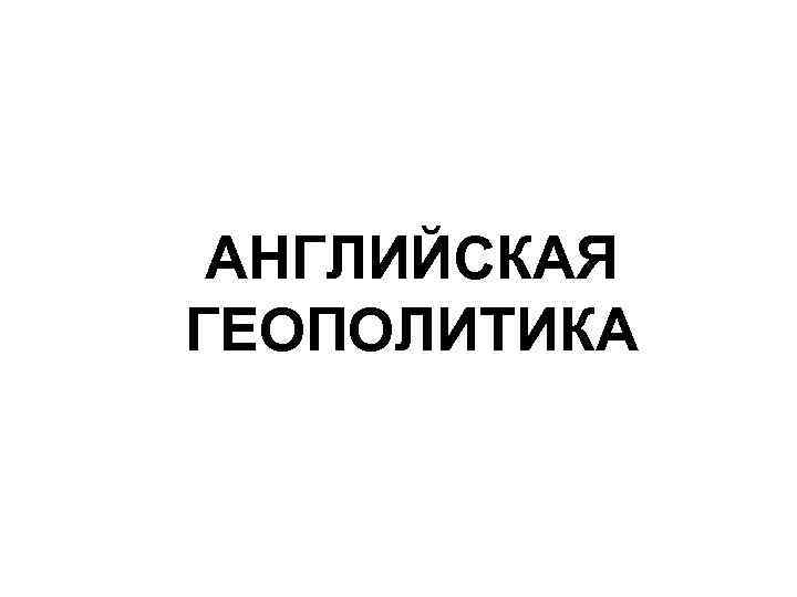 АНГЛИЙСКАЯ ГЕОПОЛИТИКА