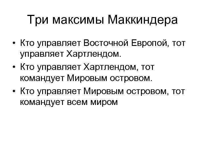 Три максимы Маккиндера • Кто управляет Восточной Европой, тот управляет Хартлендом. • Кто управляет