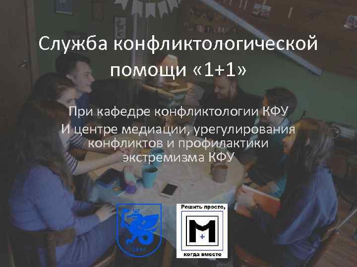 Служба конфликтологической помощи « 1+1» При кафедре конфликтологии КФУ И центре медиации, урегулирования конфликтов