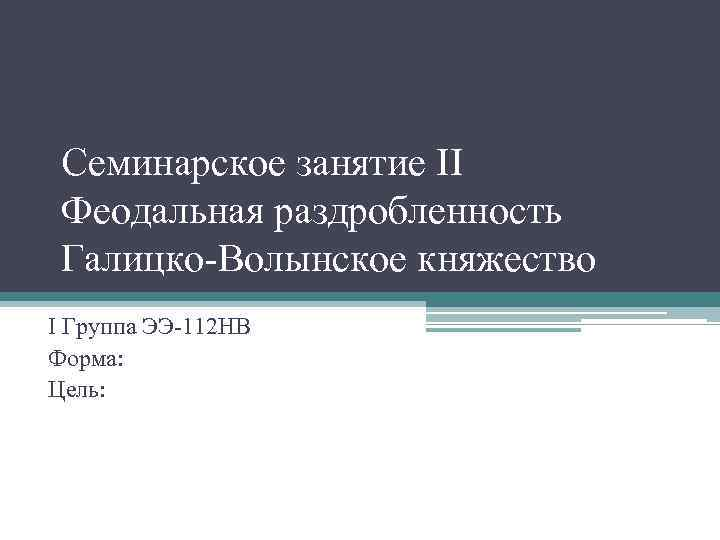 Семинарское занятие II Феодальная раздробленность Галицко-Волынское княжество I Группа ЭЭ-112 НВ Форма: Цель: