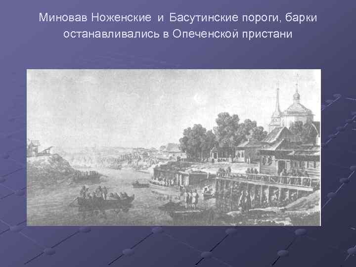 Миновав Ноженские и Басутинские пороги, барки останавливались в Опеченской пристани