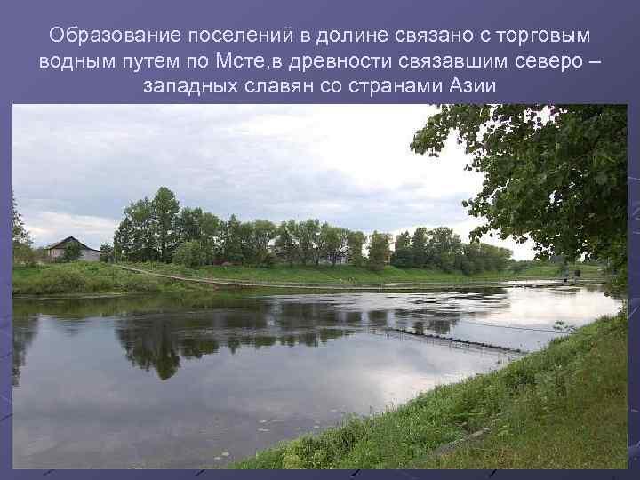 Образование поселений в долине связано с торговым водным путем по Мсте, в древности связавшим