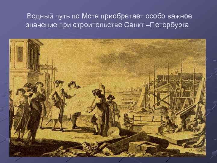 Водный путь по Мсте приобретает особо важное значение при строительстве Санкт –Петербурга.