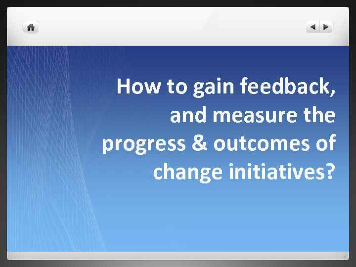 How to gain feedback, and measure the progress & outcomes of change initiatives?
