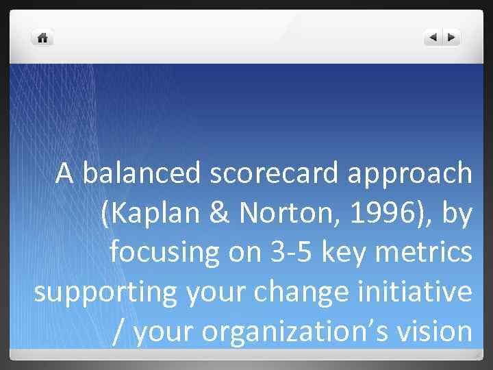 A balanced scorecard approach (Kaplan & Norton, 1996), by focusing on 3 -5 key