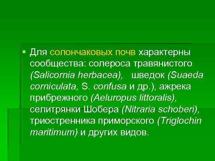 § Для солончаковых почв характерны сообщества: солероса травянистого (Salicornia herbacea), шведок (Suaeda corniculata, S.
