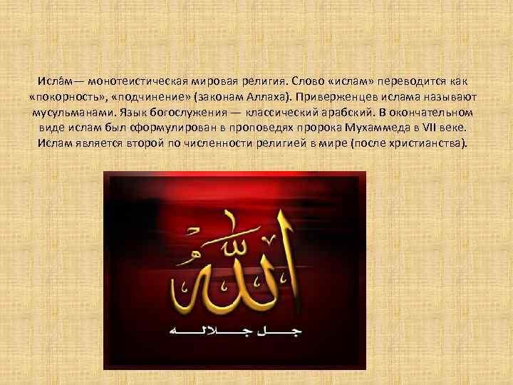 Исла м— монотеистическая мировая религия. Слово «ислам» переводится как «покорность» , «подчинение» (законам Аллаха).