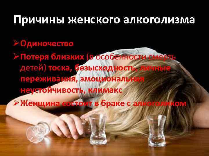 Причины женского алкоголизма Ø Одиночество Ø Потеря близких (в особенности смерть детей) тоска, безысходность,