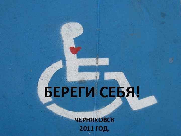 БЕРЕГИ СЕБЯ! ЧЕРНЯХОВСК 2011 ГОД.