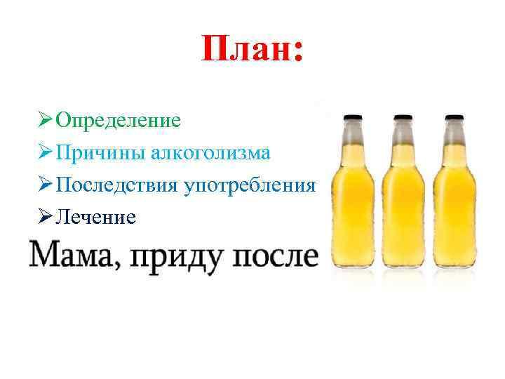 План: Ø Определение Ø Причины алкоголизма Ø Последствия употребления Ø Лечение