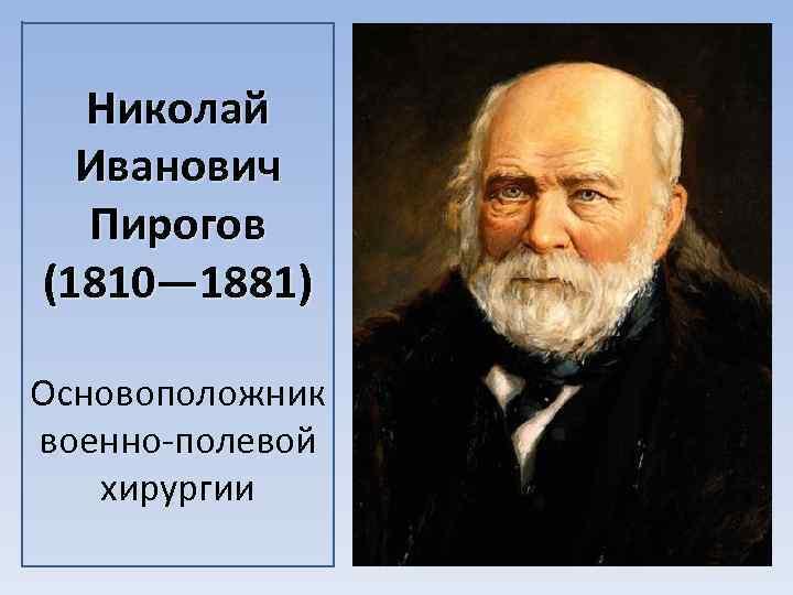 Николай Иванович Пирогов (1810— 1881) Основоположник военно полевой хирургии