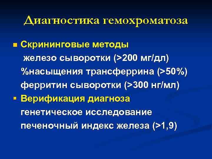 Диагностика гемохроматоза Скрининговые методы железо сыворотки (>200 мг/дл) %насыщения трансферрина (>50%) ферритин сыворотки (>300
