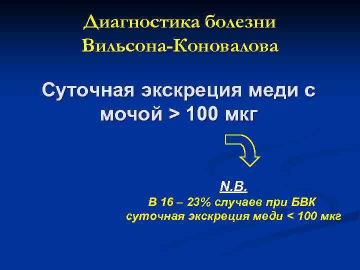 Диагностика болезни Вильсона-Коновалова Суточная экскреция меди с мочой > 100 мкг N. B. В