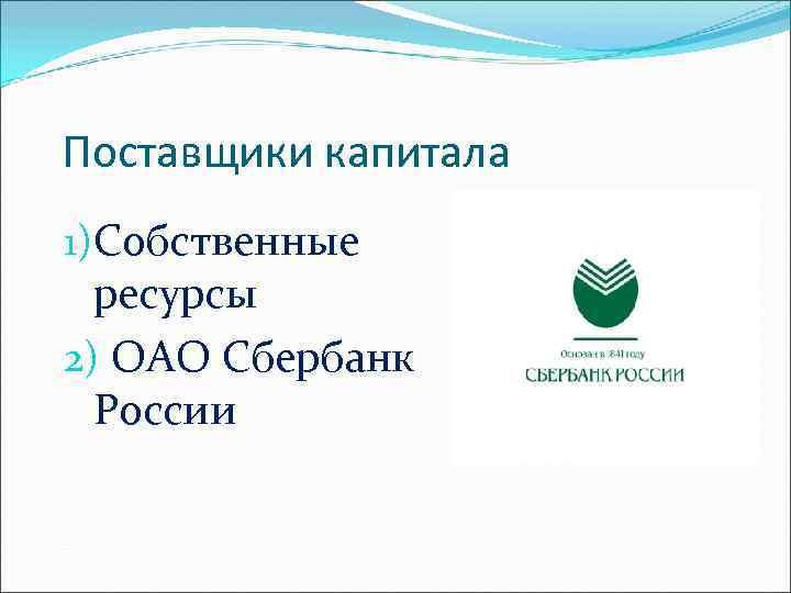 Поставщики капитала 1)Собственные ресурсы 2) ОАО Сбербанк России