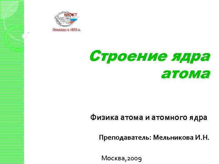 Строение ядра атома Физика атома и атомного ядра Преподаватель: Мельникова И. Н. Москва, 2009
