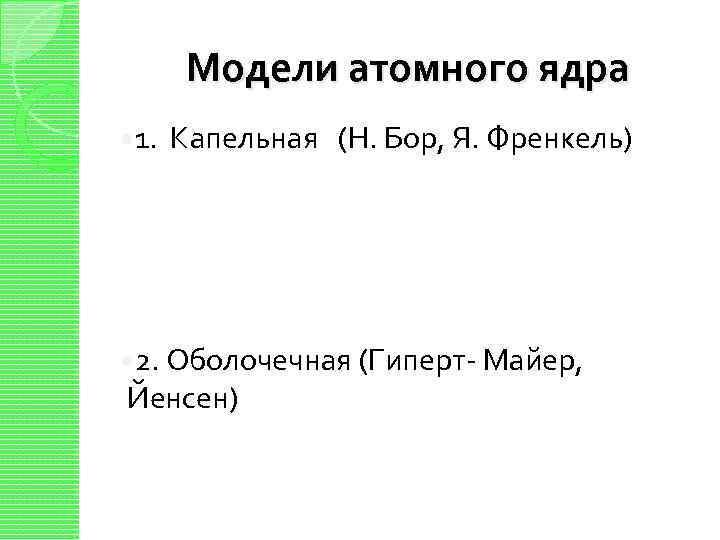 Модели атомного ядра 1. Капельная (Н. Бор, Я. Френкель) 2. Оболочечная (Гиперт- Майер, Йенсен)