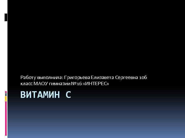 Работу выполнила: Григорьева Елизавета Сергеевна 10 б класс МАОУ гимназии № 16 «ИНТЕРЕС» ВИТАМИН
